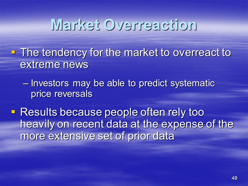 Market Overreaction The tendency for the market to overreact to extreme news. Investors may be able to predict systematic price reversals.