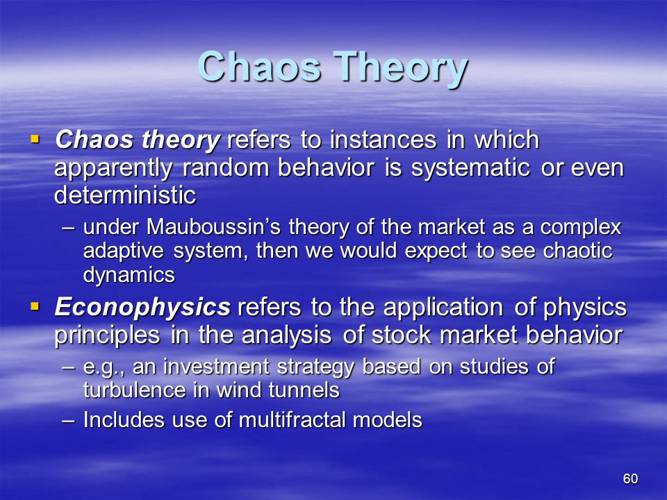 Chaos Theory Chaos theory refers to instances in which apparently random behavior is systematic or even deterministic.