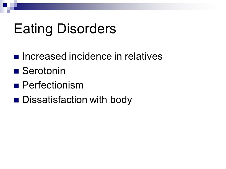 Eating Disorders Increased incidence in relatives Serotonin