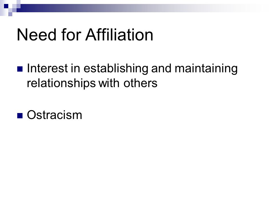 Need for Affiliation Interest in establishing and maintaining relationships with others Ostracism