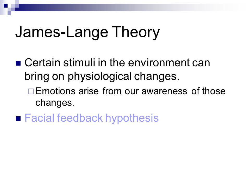 James-Lange Theory Certain stimuli in the environment can bring on physiological changes. Emotions arise from our awareness of those changes.