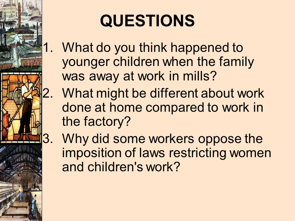 QUESTIONS What do you think happened to younger children when the family was away at work in mills