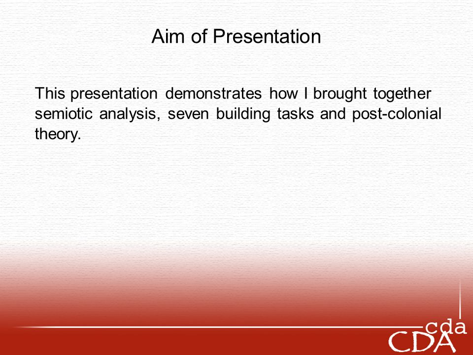 Aim of Presentation This presentation demonstrates how I brought together semiotic analysis, seven building tasks and post-colonial theory.