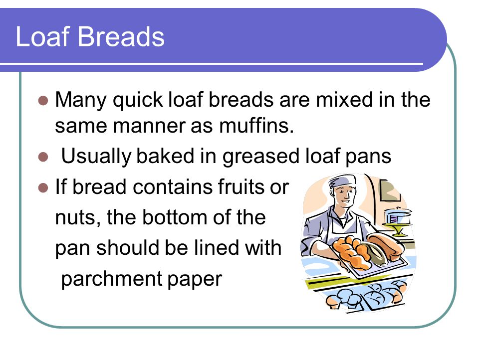 Loaf Breads Many quick loaf breads are mixed in the same manner as muffins. Usually baked in greased loaf pans.