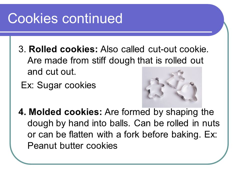 Cookies continued 3. Rolled cookies: Also called cut-out cookie. Are made from stiff dough that is rolled out and cut out.