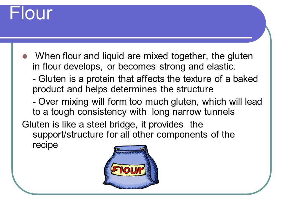 Flour When flour and liquid are mixed together, the gluten in flour develops, or becomes strong and elastic.