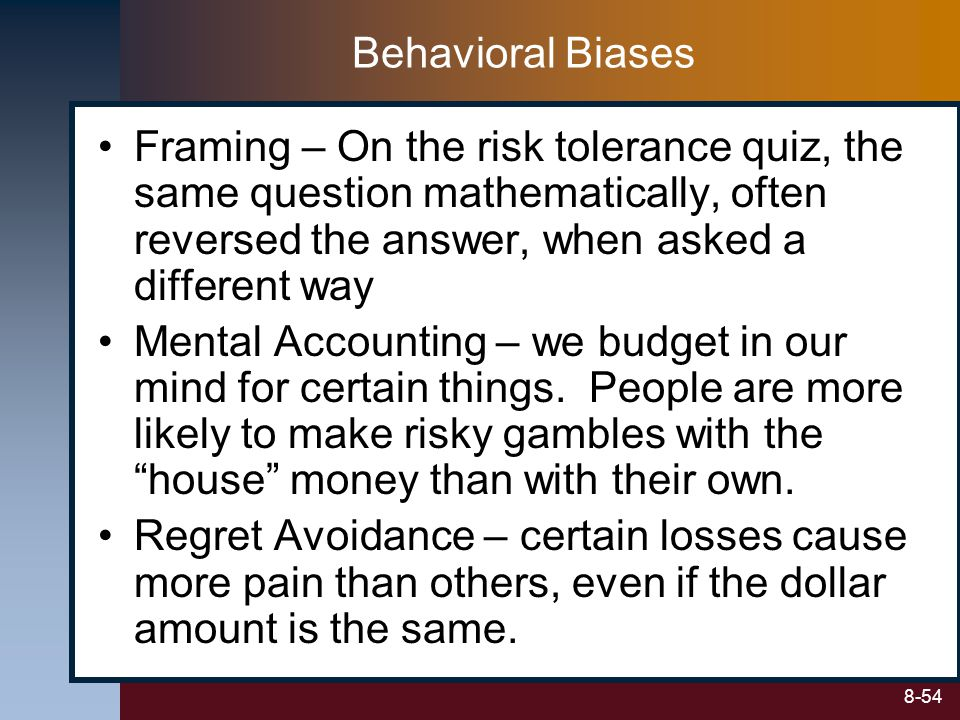 Behavioral Biases Framing – On the risk tolerance quiz, the same question mathematically, often reversed the answer, when asked a different way.