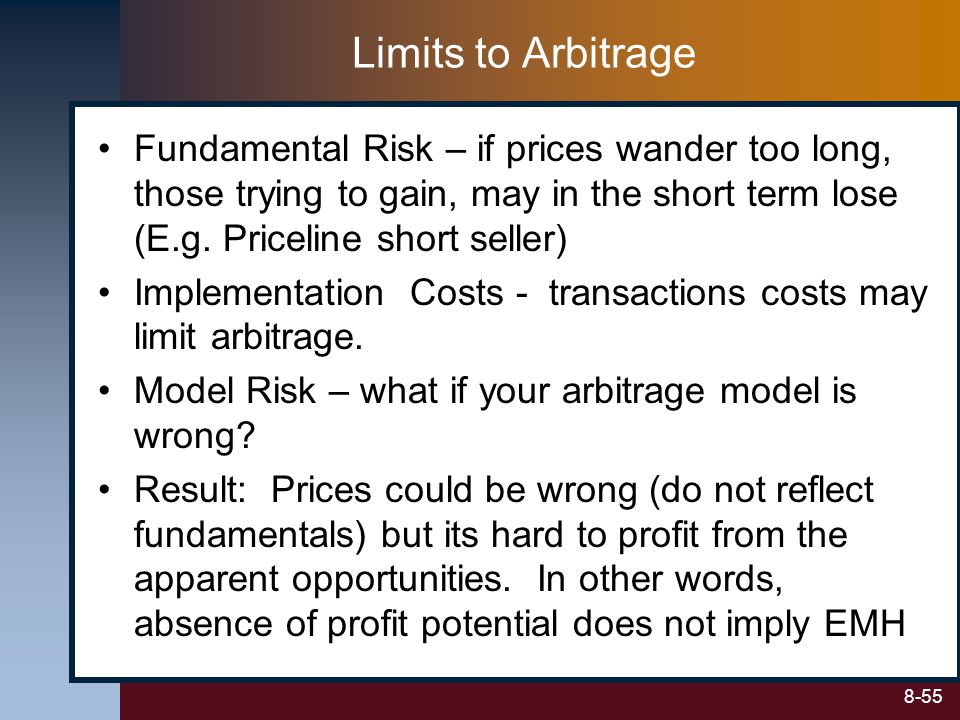 Limits to Arbitrage Fundamental Risk – if prices wander too long, those trying to gain, may in the short term lose (E.g. Priceline short seller)