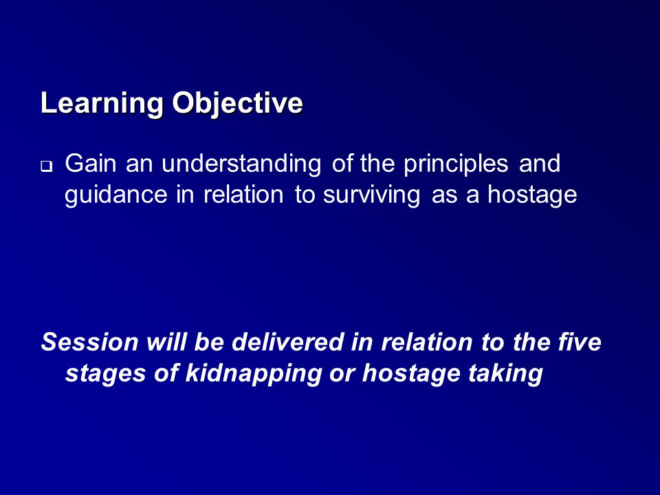 Learning Objective Gain an understanding of the principles and guidance in relation to surviving as a hostage.