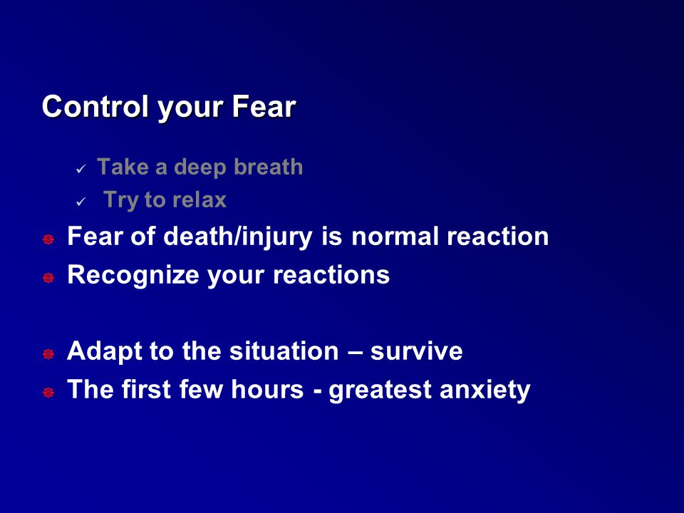 Control your Fear Fear of death/injury is normal reaction