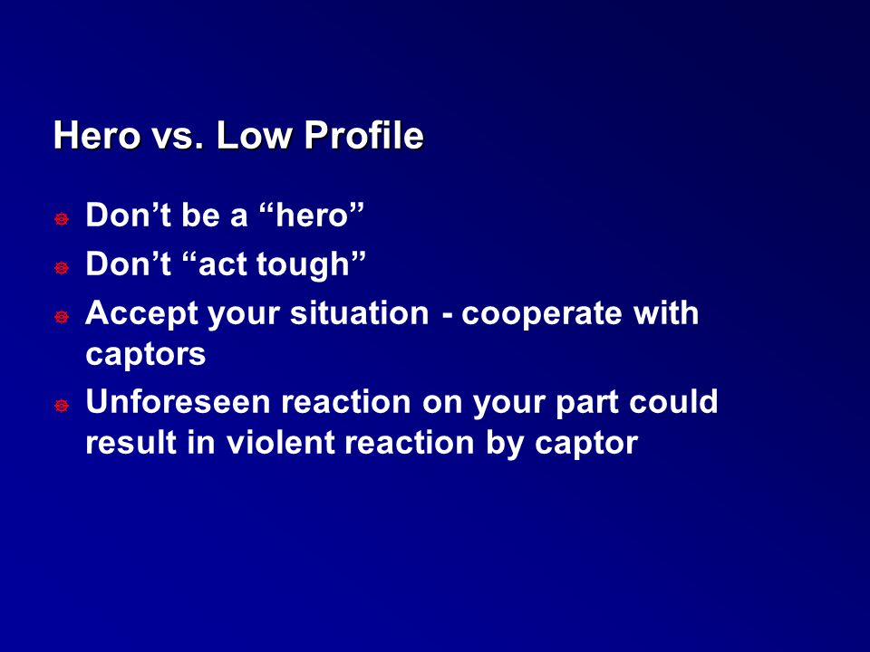 Hero vs. Low Profile Don't be a hero Don't act tough