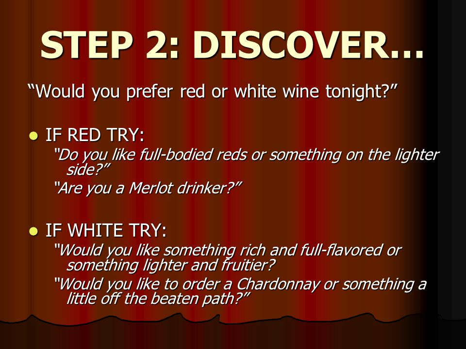 STEP 2: DISCOVER… Would you prefer red or white wine tonight