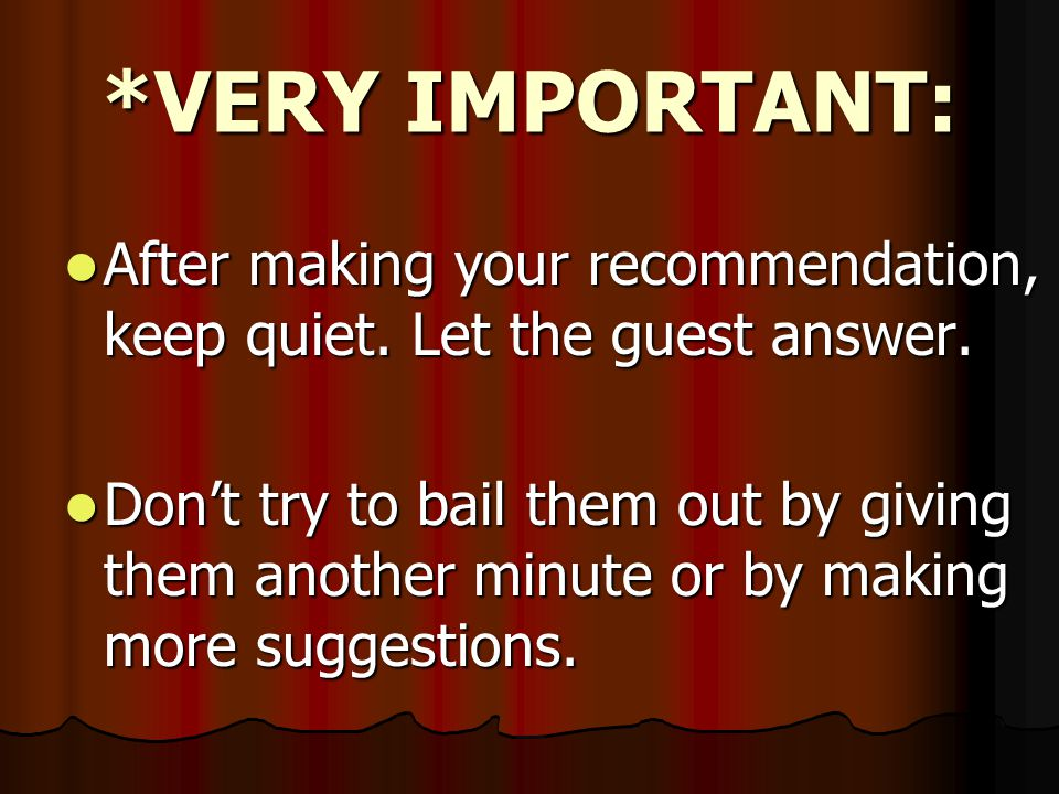*VERY IMPORTANT: After making your recommendation, keep quiet. Let the guest answer.