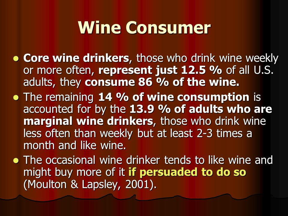 Wine Consumer Core wine drinkers, those who drink wine weekly or more often, represent just 12.5 % of all U.S. adults, they consume 86 % of the wine.