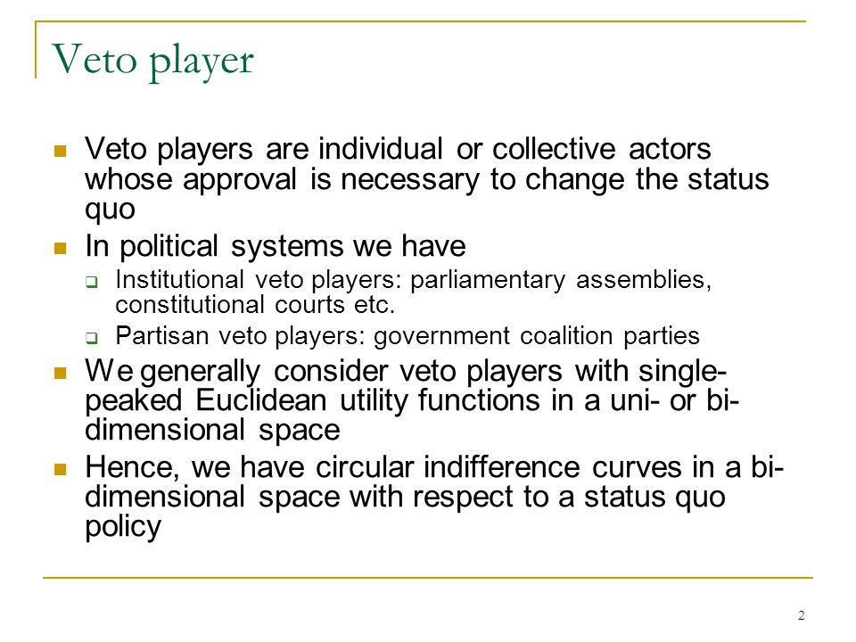 Veto player Veto players are individual or collective actors whose approval is necessary to change the status quo.