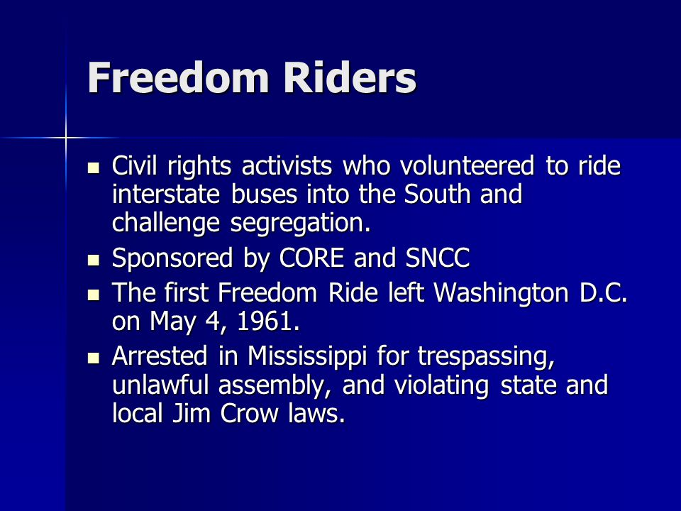 Freedom Riders Civil rights activists who volunteered to ride interstate buses into the South and challenge segregation.