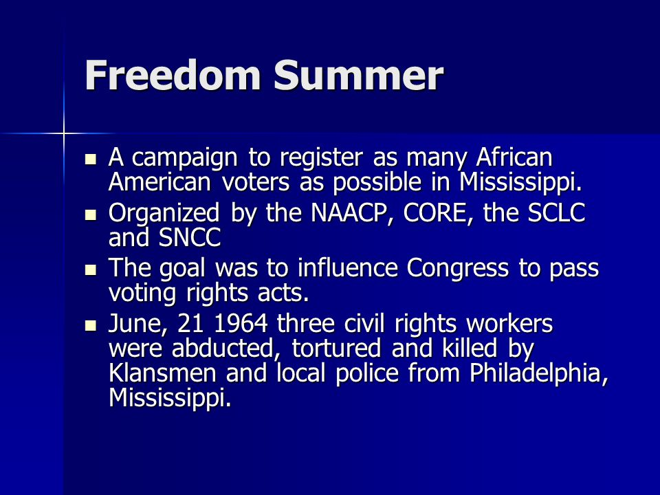 Freedom Summer A campaign to register as many African American voters as possible in Mississippi. Organized by the NAACP, CORE, the SCLC and SNCC.
