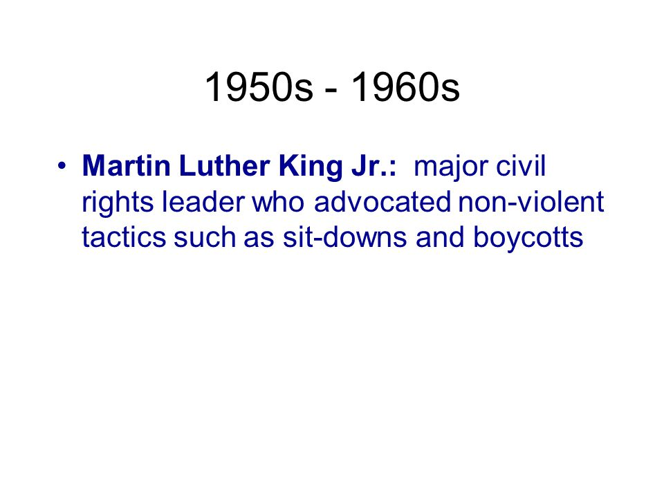 1950s - 1960s Martin Luther King Jr.: major civil rights leader who advocated non-violent tactics such as sit-downs and boycotts.