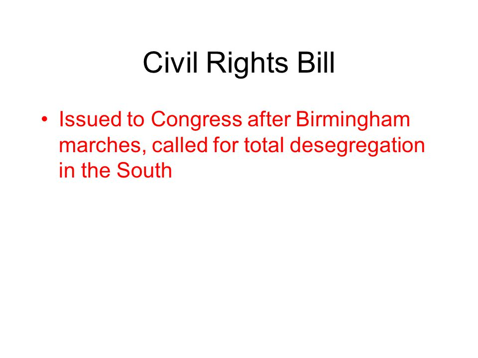 Civil Rights Bill Issued to Congress after Birmingham marches, called for total desegregation in the South.