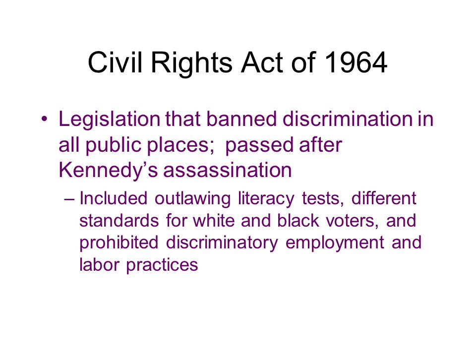 Civil Rights Act of 1964 Legislation that banned discrimination in all public places; passed after Kennedy's assassination.