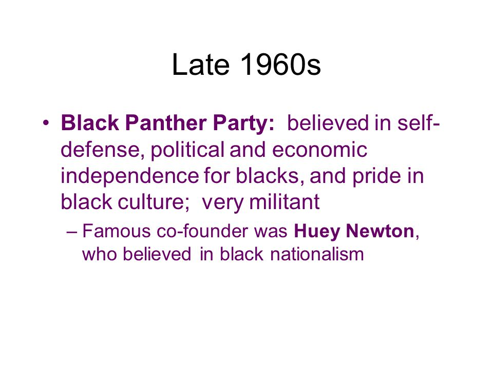 Late 1960s Black Panther Party: believed in self-defense, political and economic independence for blacks, and pride in black culture; very militant.