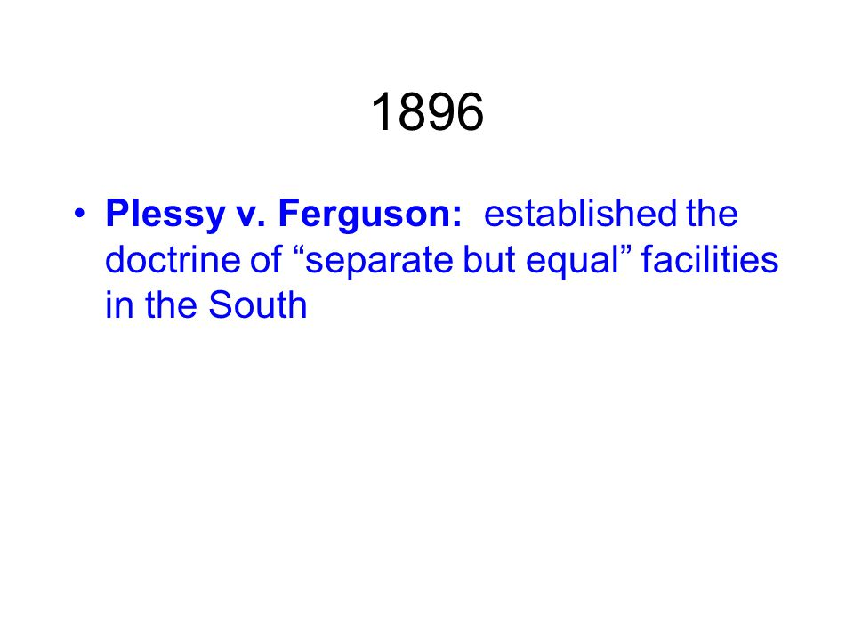 1896 Plessy v. Ferguson: established the doctrine of separate but equal facilities in the South