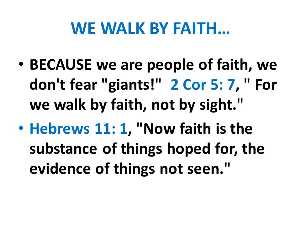 WE WALK BY FAITH… BECAUSE we are people of faith, we don t fear giants! 2 Cor 5: 7, For we walk by faith, not by sight.