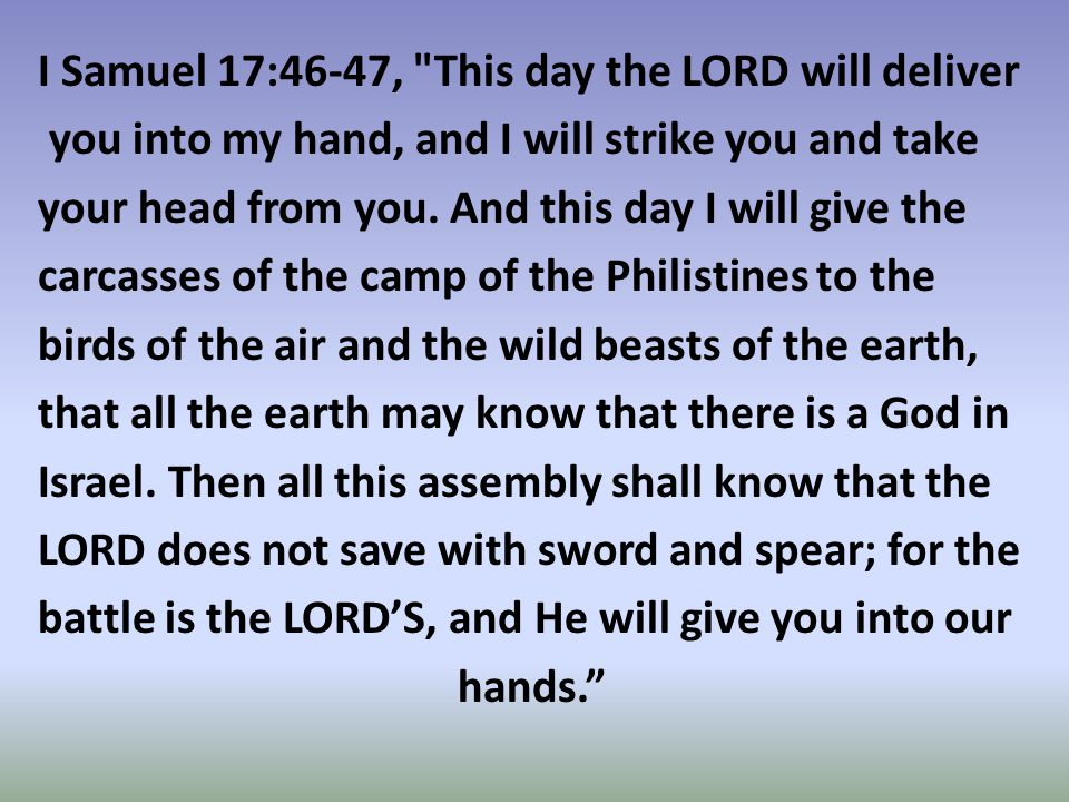 I Samuel 17:46-47, This day the LORD will deliver you into my hand, and I will strike you and take your head from you.