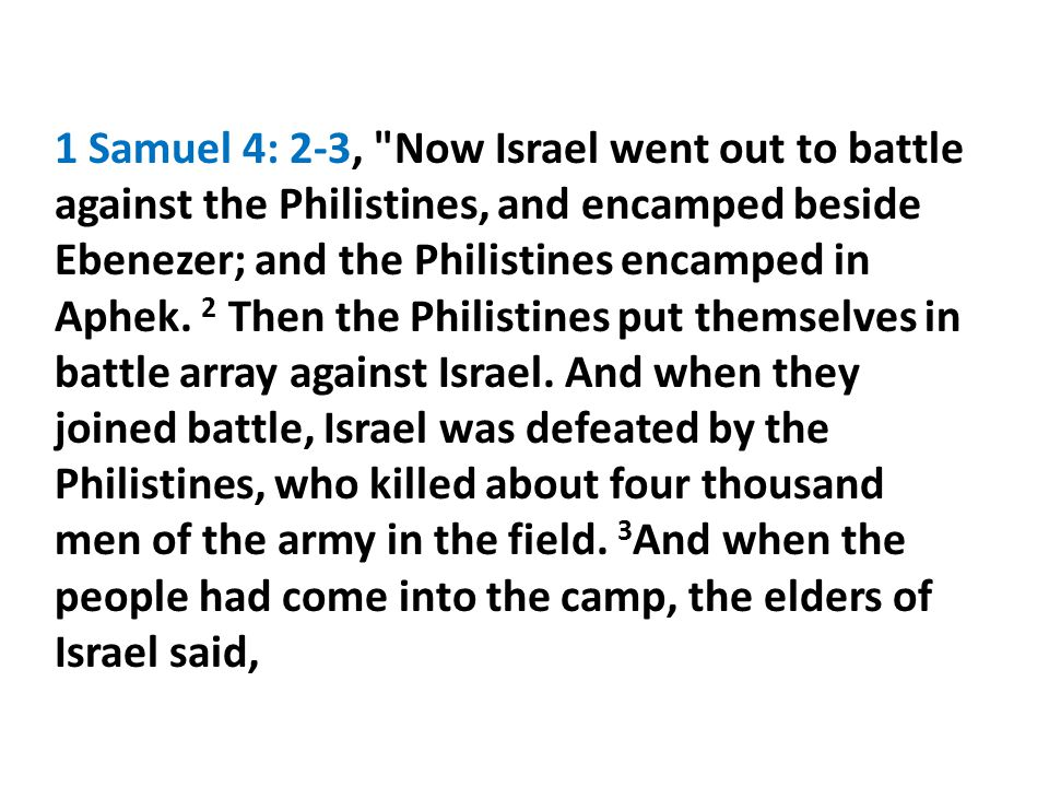 1 Samuel 4: 2-3, Now Israel went out to battle against the Philistines, and encamped beside Ebenezer; and the Philistines encamped in Aphek. 2 Then the Philistines put themselves in battle array against Israel.