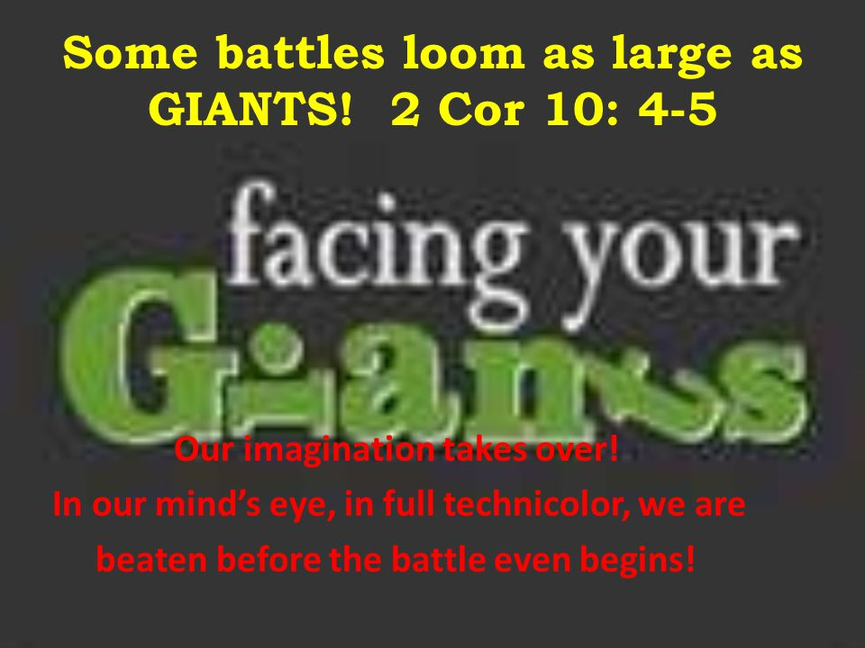 Some battles loom as large as GIANTS! 2 Cor 10: 4-5