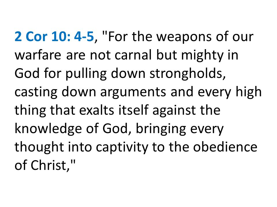2 Cor 10: 4-5, For the weapons of our warfare are not carnal but mighty in God for pulling down strongholds, casting down arguments and every high thing that exalts itself against the knowledge of God, bringing every thought into captivity to the obedience of Christ,