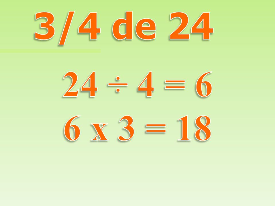 3/4 de 24 24 ÷ 4 = 6 6 x 3 = 18