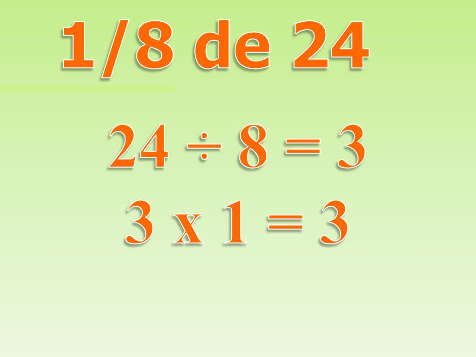 1/8 de 24 24 ÷ 8 = 3 3 x 1 = 3