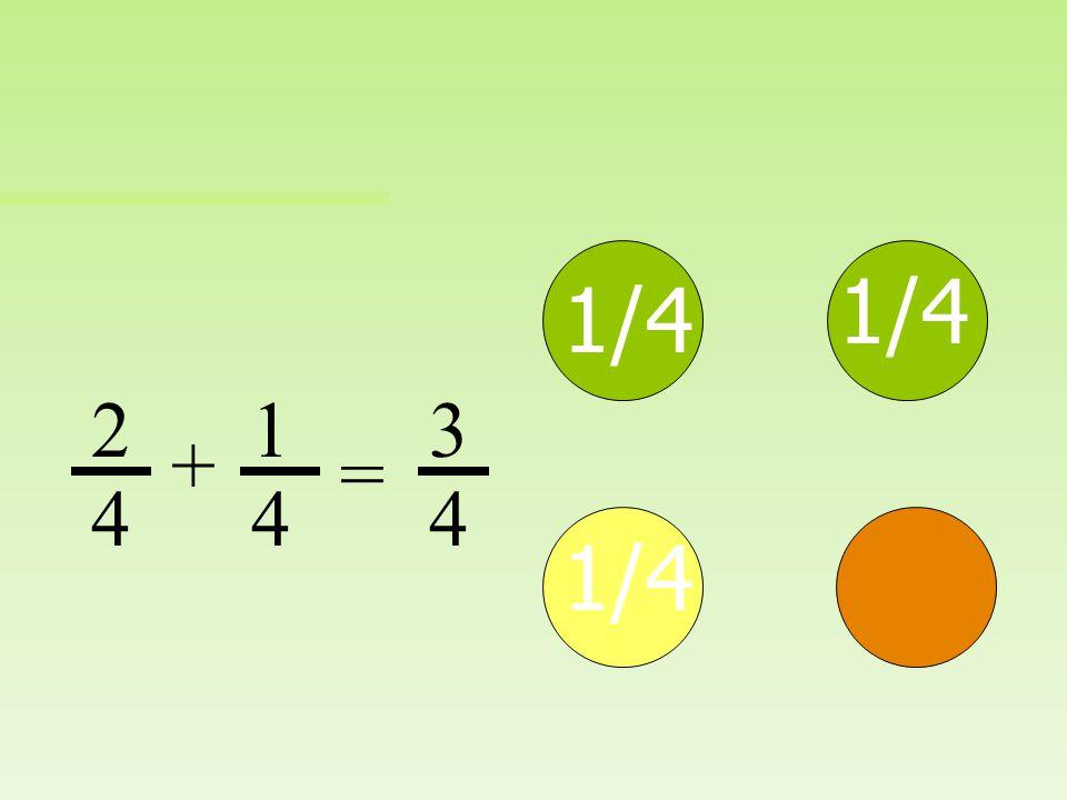 1/4 1/4 2 1 3 + = 4 4 4 1/4