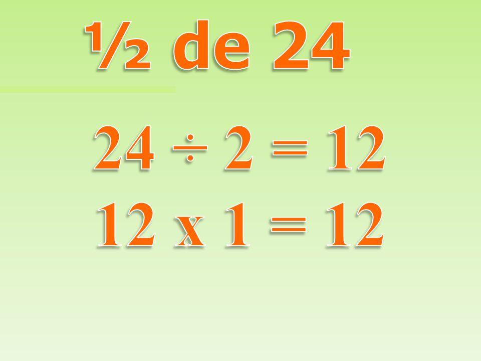 ½ de 24 24 ÷ 2 = 12 12 x 1 = 12