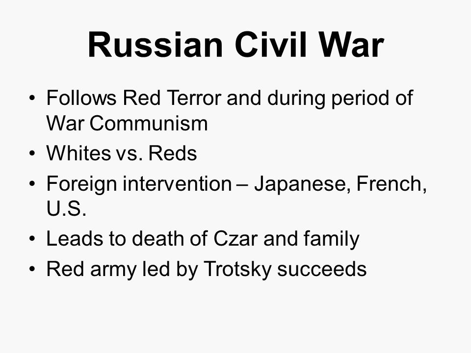 Russian Civil War Follows Red Terror and during period of War Communism. Whites vs. Reds. Foreign intervention – Japanese, French, U.S.