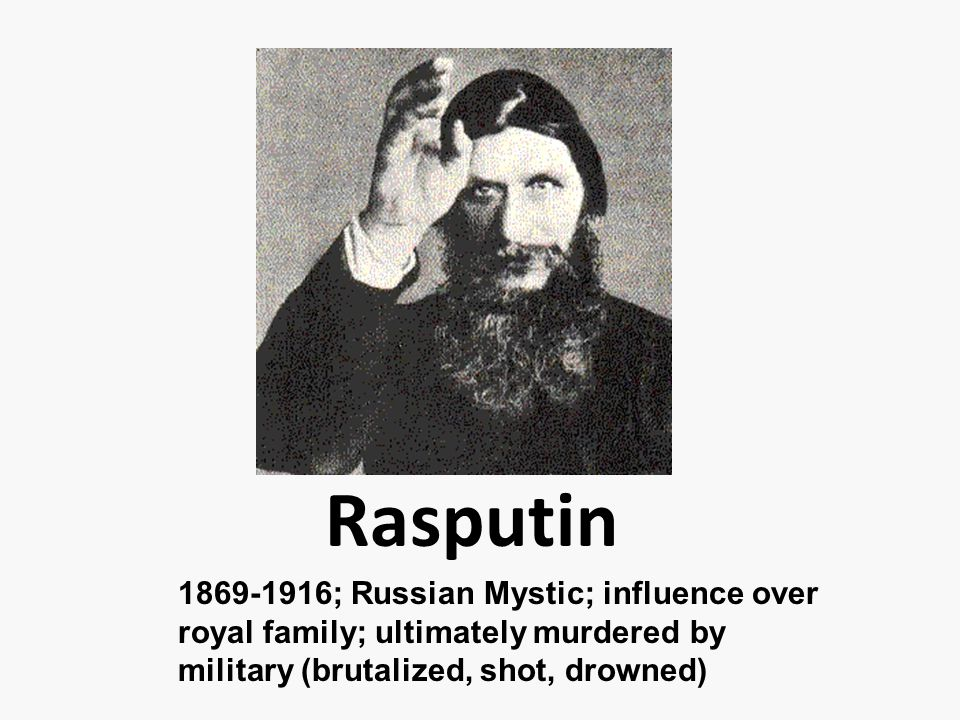 Rasputin 1869-1916; Russian Mystic; influence over royal family; ultimately murdered by military (brutalized, shot, drowned)