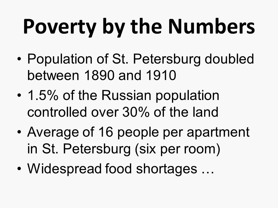 Poverty by the Numbers Population of St. Petersburg doubled between 1890 and 1910. 1.5% of the Russian population controlled over 30% of the land.