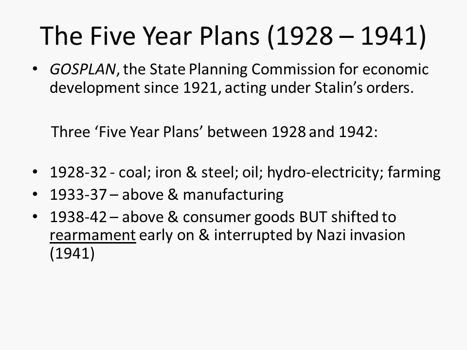 The Five Year Plans (1928 – 1941) GOSPLAN, the State Planning Commission for economic development since 1921, acting under Stalin's orders.