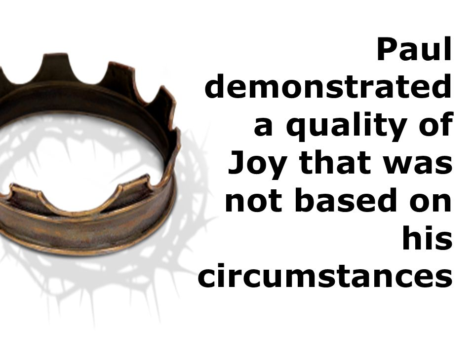 Paul demonstrated a quality of Joy that was not based on his circumstances