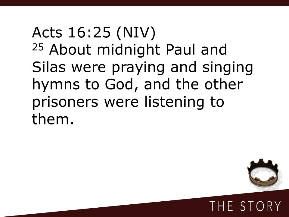 Acts 16:25 (NIV) 25 About midnight Paul and Silas were praying and singing hymns to God, and the other prisoners were listening to them.