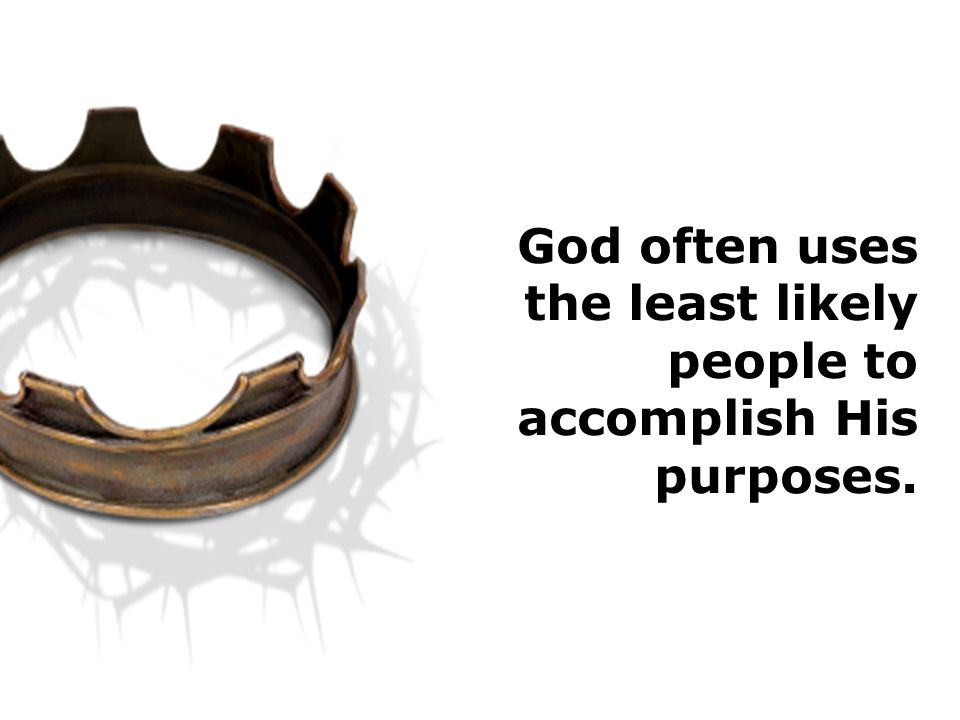 God often uses the least likely people to accomplish His purposes.