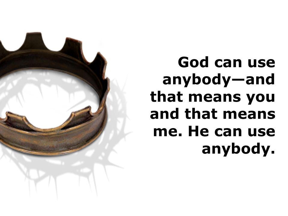 God can use anybody—and that means you and that means me