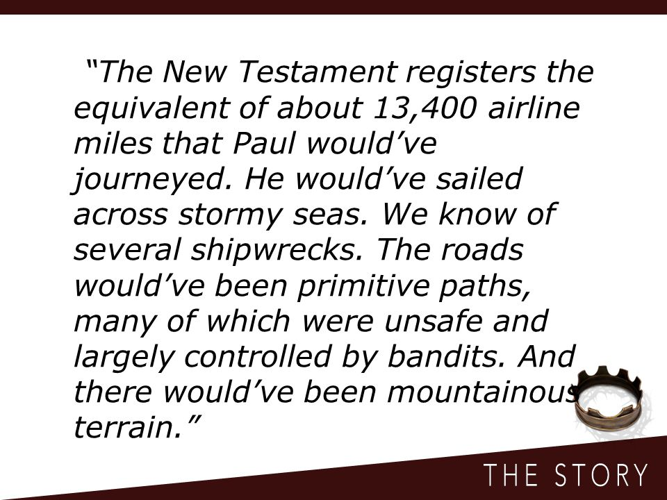 The New Testament registers the equivalent of about 13,400 airline miles that Paul would've journeyed.