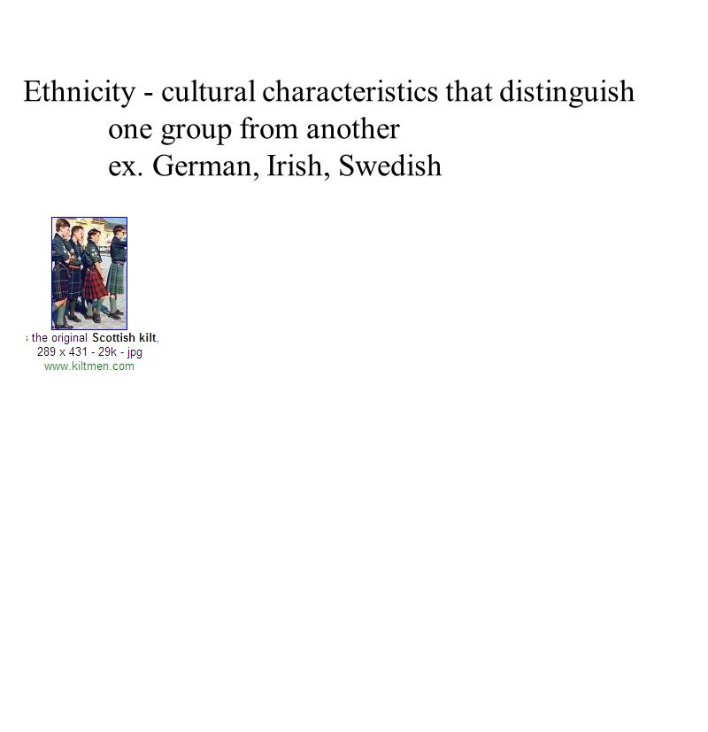 Ethnicity - cultural characteristics that distinguish
