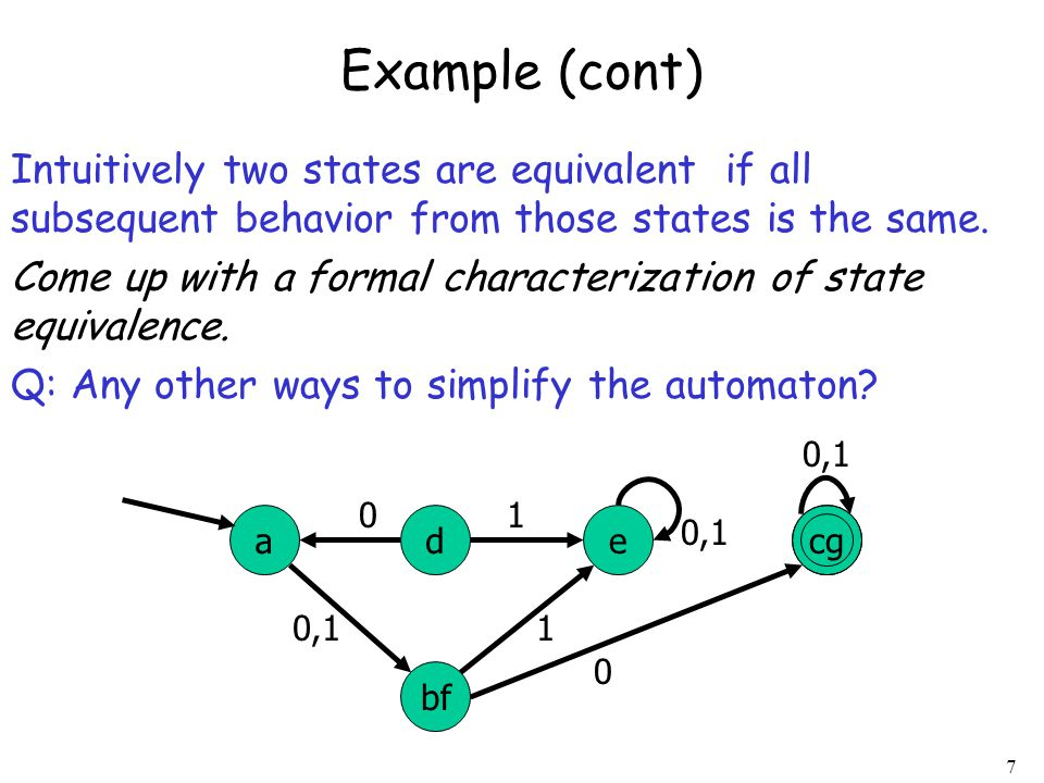 Example (cont) Intuitively two states are equivalent if all subsequent behavior from those states is the same.