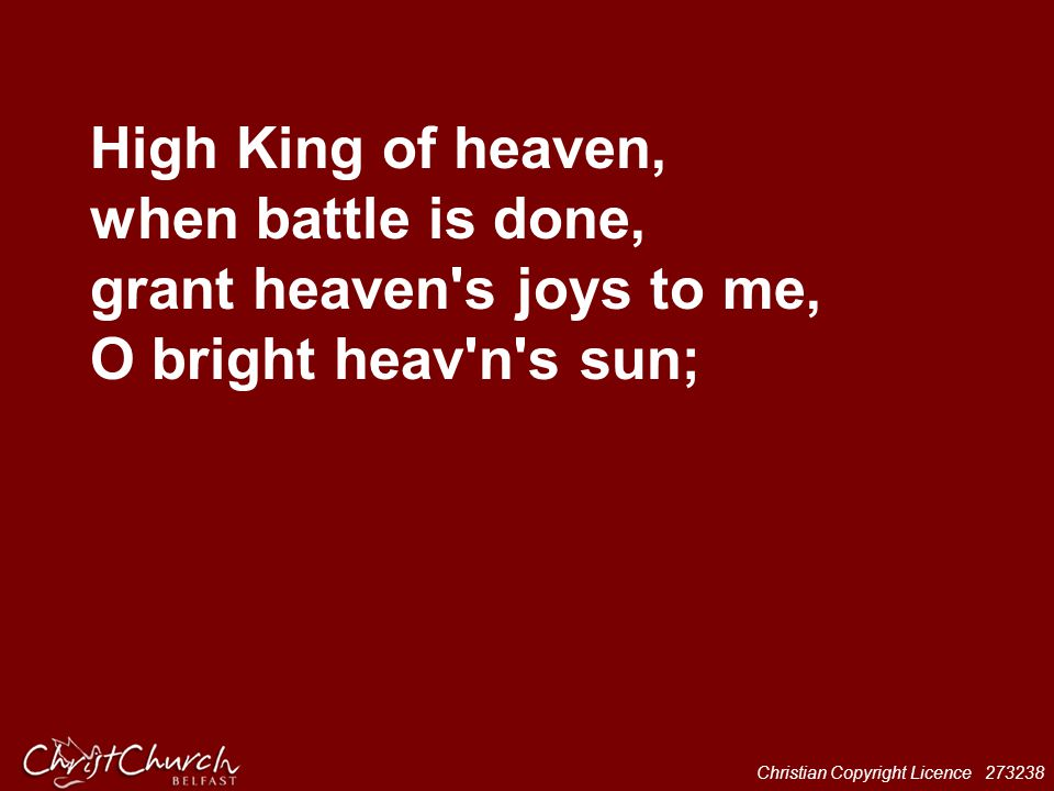High King of heaven, when battle is done, grant heaven s joys to me, O bright heav n s sun;