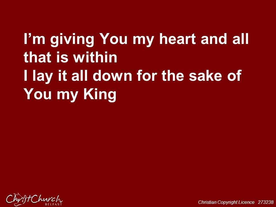 I'm giving You my heart and all that is within I lay it all down for the sake of You my King