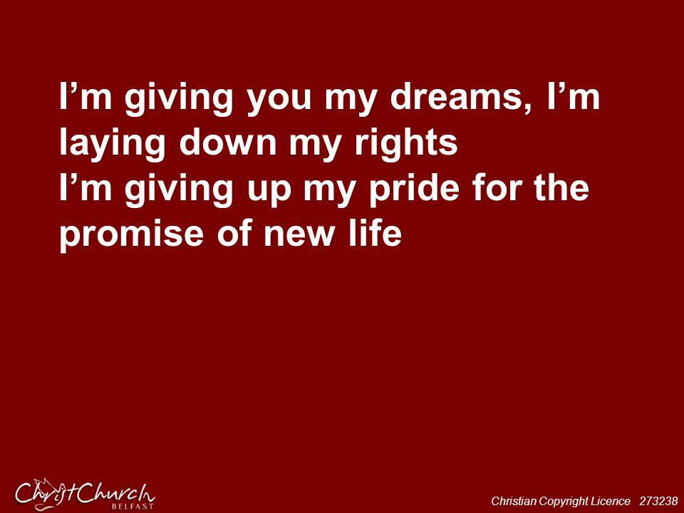 I'm giving you my dreams, I'm laying down my rights I'm giving up my pride for the promise of new life