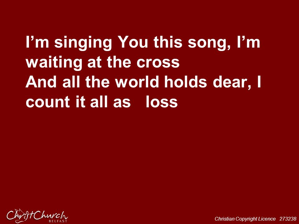 I'm singing You this song, I'm waiting at the cross And all the world holds dear, I count it all as loss